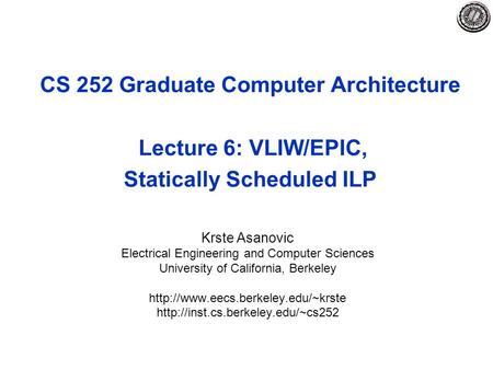 CS 252 Graduate Computer Architecture Lecture 6: VLIW/EPIC, Statically Scheduled ILP Krste Asanovic Electrical Engineering and Computer Sciences University.