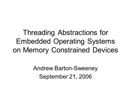 Threading Abstractions for Embedded Operating Systems on Memory Constrained Devices Andrew Barton-Sweeney September 21, 2006.