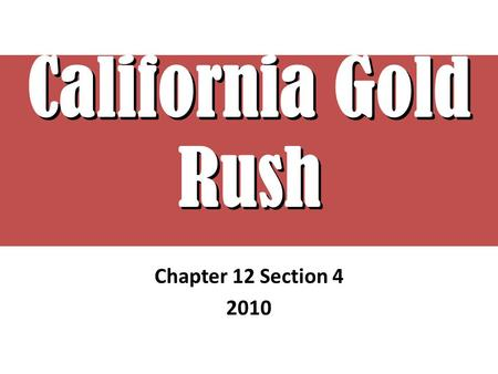 "California Gold Rush Chapter 12 Section 4 2010. EUREKA! ""I Found It"" Searching for Gold People from all over flock to California – People have given up."