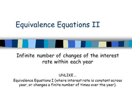 Equivalence Equations II Infinite number of changes of the interest rate within each year UNLIKE … Equivalence Equations I (where interest rate is constant.