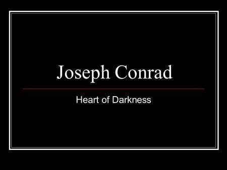 Joseph Conrad Heart of Darkness. Joseph Conrad (1857-1924) born Józef Teodor Conrad Korzeniowski in Russian occupied Ukraine 1874 joined French merchant.