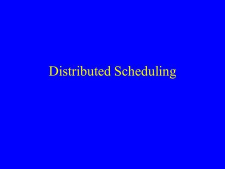 Distributed Scheduling. What is Distributed Scheduling? Scheduling: –A resource allocation problem –Often very complex set of constraints –Tied directly.