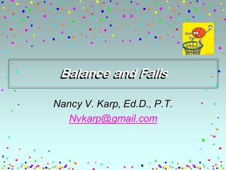Balance and Falls Nancy V. Karp, Ed.D., P.T.