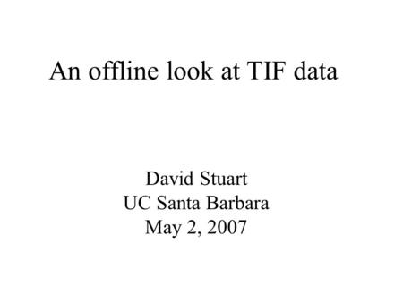 An offline look at TIF data David Stuart UC Santa Barbara May 2, 2007.