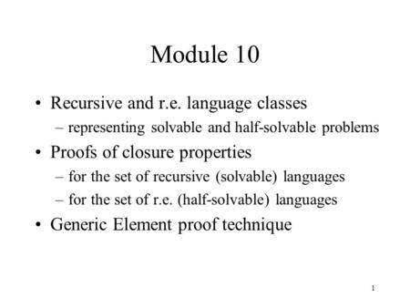 1 Module 10 Recursive and r.e. language classes –representing solvable and half-solvable problems Proofs of closure properties –for the set of recursive.