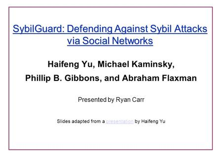 SybilGuard: Defending Against Sybil Attacks via Social Networks Haifeng Yu, Michael Kaminsky, Phillip B. Gibbons, and Abraham Flaxman Presented by Ryan.