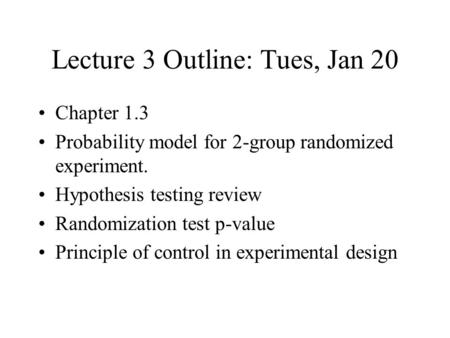 Lecture 3 Outline: Tues, Jan 20 Chapter 1.3 Probability model for 2-group randomized experiment. Hypothesis testing review Randomization test p-value Principle.