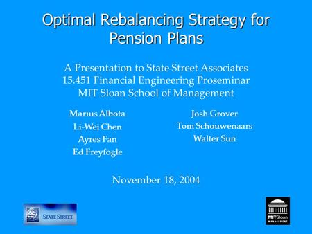 Optimal Rebalancing Strategy for Pension Plans Optimal Rebalancing Strategy for Pension Plans A Presentation to State Street Associates 15.451 Financial.