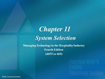 © 2003, Educational Institute Chapter 11 System Selection Managing Technology in the Hospitality Industry Fourth Edition (469T or 469)