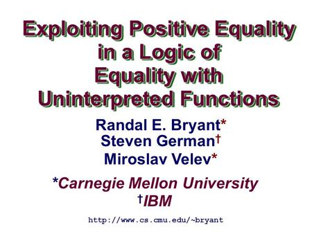 *Carnegie Mellon University † IBM Exploiting Positive Equality in a Logic of Equality with Uninterpreted Functions Exploiting Positive Equality in a Logic.