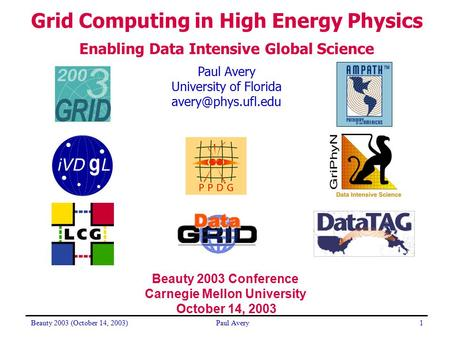 Beauty 2003 (October 14, 2003)Paul Avery1 University of Florida <strong>Grid</strong> Computing in High Energy Physics Enabling Data Intensive Global.