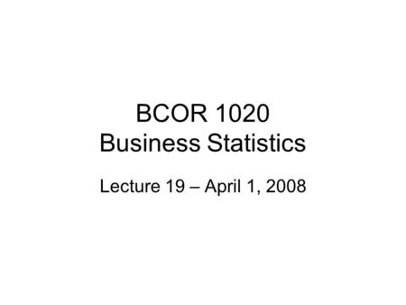 BCOR 1020 Business Statistics Lecture 19 – April 1, 2008.