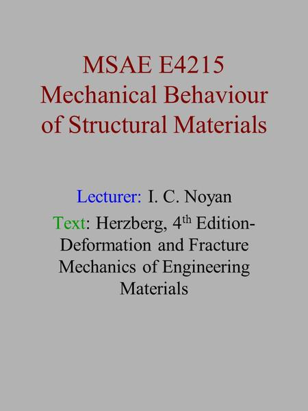 MSAE E4215 Mechanical Behaviour of Structural Materials Lecturer: I. C. Noyan Text: Herzberg, 4 th Edition- Deformation and Fracture Mechanics of Engineering.