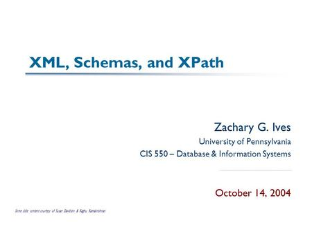 XML, Schemas, and XPath Zachary G. Ives University of Pennsylvania CIS 550 – Database & Information Systems October 14, 2004 Some slide content courtesy.