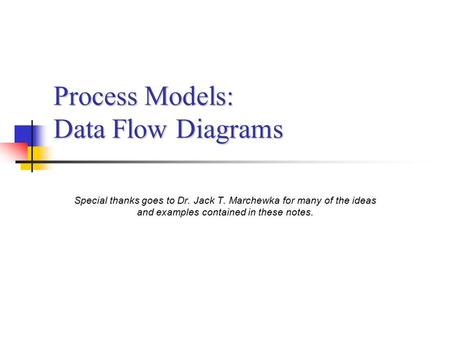 Process Models: Data Flow Diagrams Special thanks goes to Dr. Jack T. Marchewka for many of the ideas and examples contained in these notes.