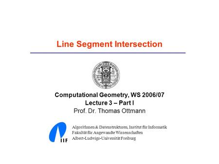 Line Segment Intersection Computational Geometry, WS 2006/07 Lecture 3 – Part I Prof. Dr. Thomas Ottmann Algorithmen & Datenstrukturen, Institut für Informatik.