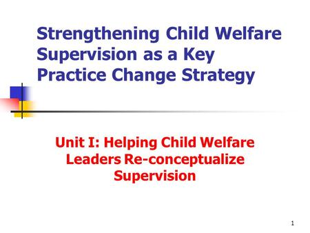 1 Strengthening Child Welfare Supervision as a Key Practice Change Strategy Unit I: Helping Child Welfare Leaders Re-conceptualize Supervision.