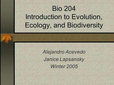 Bio 204 Introduction to Evolution, Ecology, and Biodiversity Alejandro Acevedo Janice Lapsansky Winter 2005.