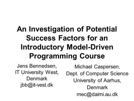 An Investigation of Potential Success Factors for an Introductory Model-Driven Programming Course Michael Caspersen, Dept. of Computer Science University.