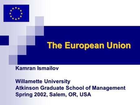 The European Union Kamran Ismailov Willamette University Atkinson Graduate School of Management Spring 2002, Salem, OR, USA.