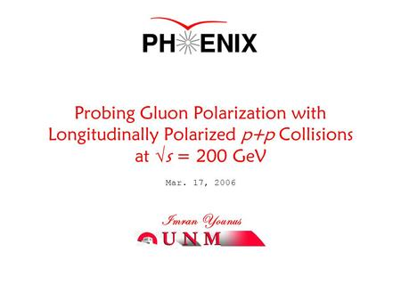 Mar. 17, 2006 Imran Younus Probing Gluon Polarization with Longitudinally Polarized p+p Collisions at  s = 200 GeV.