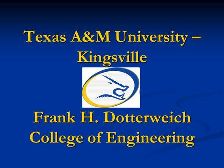 Texas A&M University – Kingsville Frank H. Dotterweich College of Engineering.