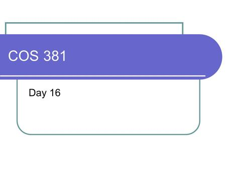 COS 381 Day 16. Agenda Assignment 4 posted Due April 1 There was no resubmits of Assignment Capstone Progress report Due March 24 Today we will discuss.