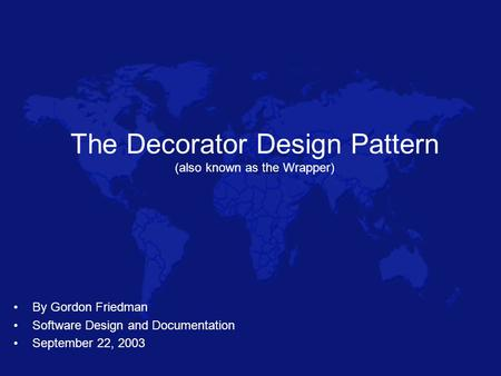 The Decorator Design Pattern (also known as the Wrapper) By Gordon Friedman Software Design and Documentation September 22, 2003.