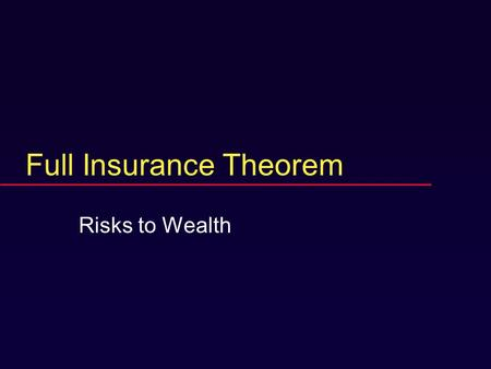 Full Insurance Theorem Risks to Wealth. Motives  Practical risk management  Analysis: base case  First example of general principles.