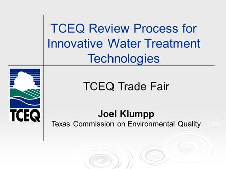 TCEQ Trade Fair Joel Klumpp Texas Commission on Environmental Quality TCEQ Review Process for Innovative Water Treatment Technologies.