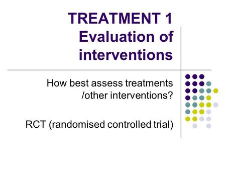 TREATMENT 1 Evaluation of interventions How best assess treatments /other interventions? RCT (randomised controlled trial)