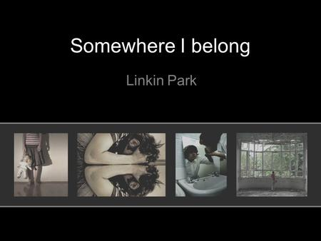 Somewhere I belong Linkin Park. When this began I had nothing to say And I'd get lost in the nothingness inside of me.