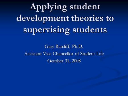 Applying student development theories to supervising students Gary Ratcliff, Ph.D. Assistant Vice Chancellor of Student Life October 31, 2008.