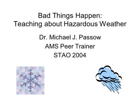 Bad Things Happen: Teaching about Hazardous Weather Dr. Michael J. Passow AMS Peer Trainer STAO 2004.