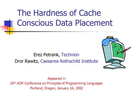 The Hardness of Cache Conscious Data Placement Erez Petrank, Technion Dror Rawitz, Caesarea Rothschild Institute Appeared in 29 th ACM Conference on Principles.
