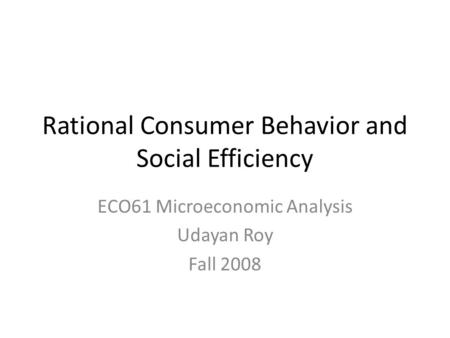 Rational Consumer Behavior and Social Efficiency ECO61 Microeconomic Analysis Udayan Roy Fall 2008.