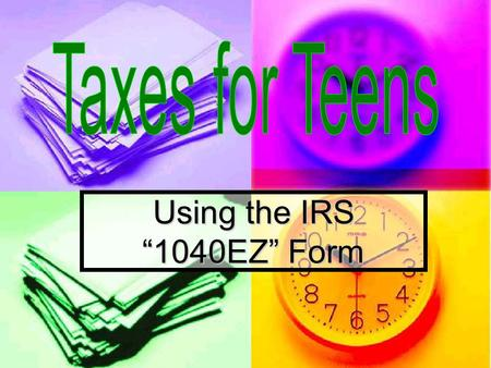 "Using the IRS ""1040EZ"" Form. Do You Know… 1. Who pays taxes? 2. Why do we need to pay taxes? 3. What is a tax liability? 4. What form do most teens use."