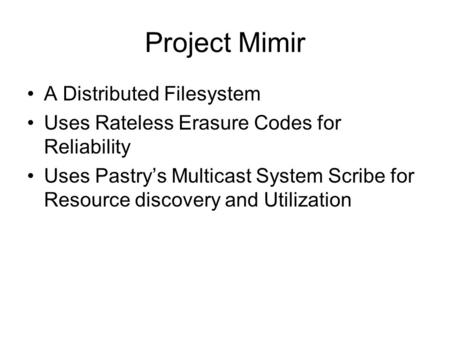 Project Mimir A Distributed Filesystem Uses Rateless Erasure Codes for Reliability Uses Pastry's Multicast System Scribe for Resource discovery and Utilization.