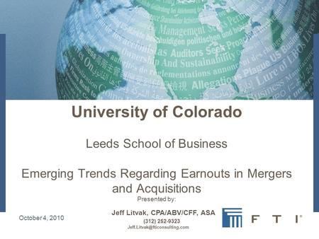 October 4, 2010 University of Colorado Leeds School of Business Emerging Trends Regarding Earnouts in Mergers and Acquisitions Presented by: Jeff Litvak,