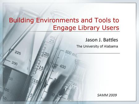 Building Environments and Tools to Engage Library Users Jason J. Battles The University of Alabama SAMM 2009.