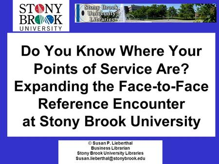 Do You Know Where Your Points of Service Are? Expanding the Face-to-Face Reference Encounter at Stony Brook University © Susan P. Lieberthal Business Librarian.