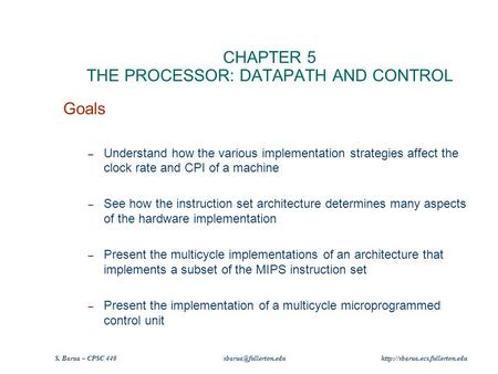 S. Barua – CPSC 440  CHAPTER 5 THE PROCESSOR: DATAPATH AND CONTROL Goals – Understand how the various.