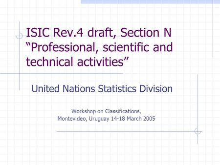 "ISIC Rev.4 draft, Section N ""Professional, scientific and technical activities"" United Nations Statistics Division Workshop on Classifications, Montevideo,"