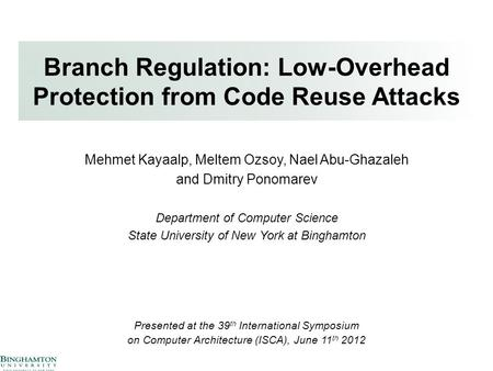 Branch Regulation: Low-Overhead Protection from Code Reuse Attacks Mehmet Kayaalp, Meltem Ozsoy, Nael Abu-Ghazaleh and Dmitry Ponomarev Department of Computer.