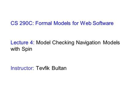CS 290C: Formal Models for Web Software Lecture 4: Model Checking Navigation Models with Spin Instructor: Tevfik Bultan.