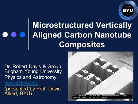 Microstructured Vertically Aligned Carbon Nanotube Composites Dr. Robert Davis & Group Brigham Young University Physics and Astronomy (presented.