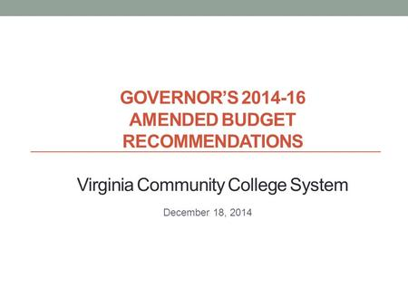 GOVERNOR'S 2014-16 AMENDED BUDGET RECOMMENDATIONS Virginia Community College System December 18, 2014.