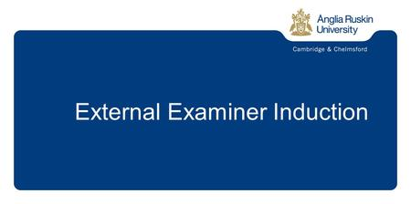 External Examiner Induction. The Mission of Anglia Ruskin is to:  Deliver all activities to a high quality and be recognised for excellence in learning.