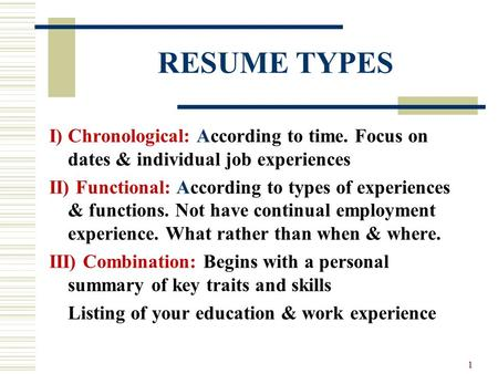 RESUME TYPES I) Chronological: According to time. Focus on dates & individual job experiences II) Functional: According to types of experiences & functions.