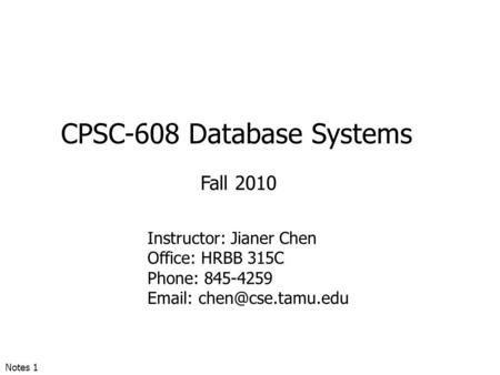 CPSC-608 Database Systems Fall 2010 Instructor: Jianer Chen Office: HRBB 315C Phone: 845-4259   Notes 1.